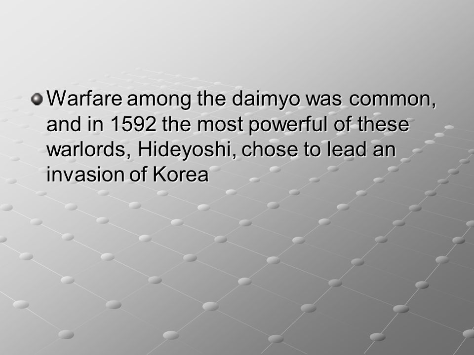 Warfare among the daimyo was common, and in 1592 the most powerful of these warlords, Hideyoshi, chose to lead an invasion of Korea