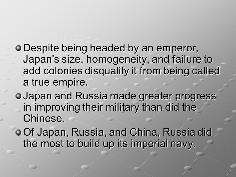 Despite being headed by an emperor, Japan s size, homogeneity, and failure to add colonies disqualify it from being called a true empire.
