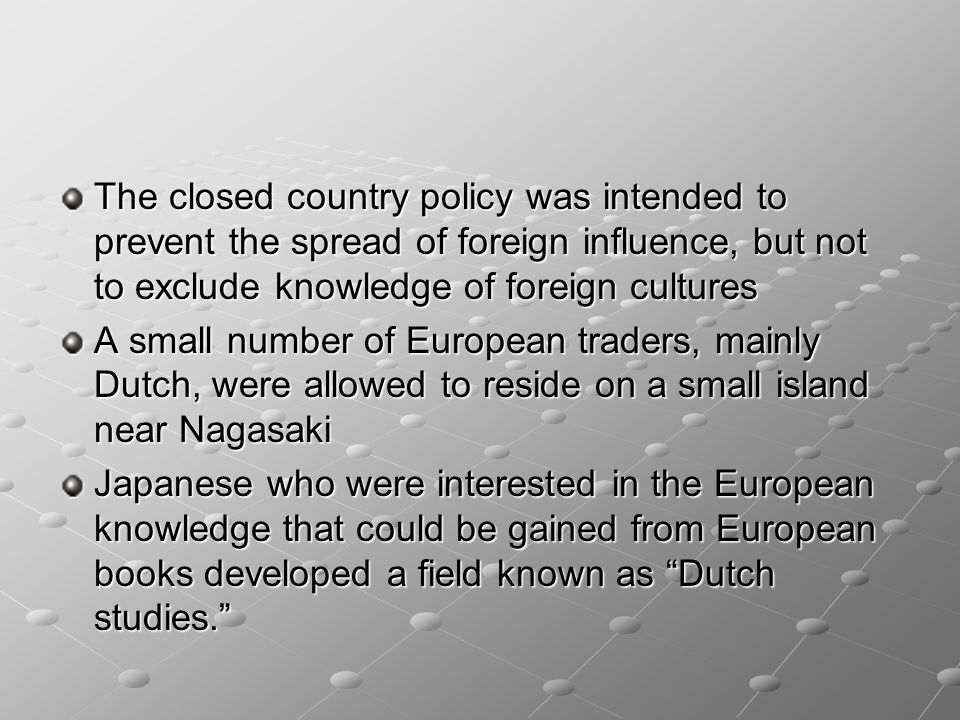 The closed country policy was intended to prevent the spread of foreign influence, but not to exclude knowledge of foreign cultures
