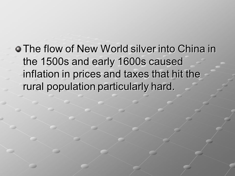 The flow of New World silver into China in the 1500s and early 1600s caused inflation in prices and taxes that hit the rural population particularly hard.