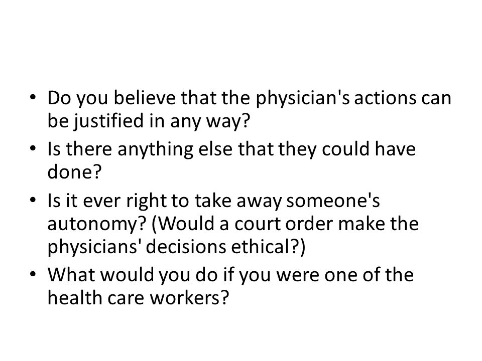 Do you believe that the physician s actions can be justified in any way
