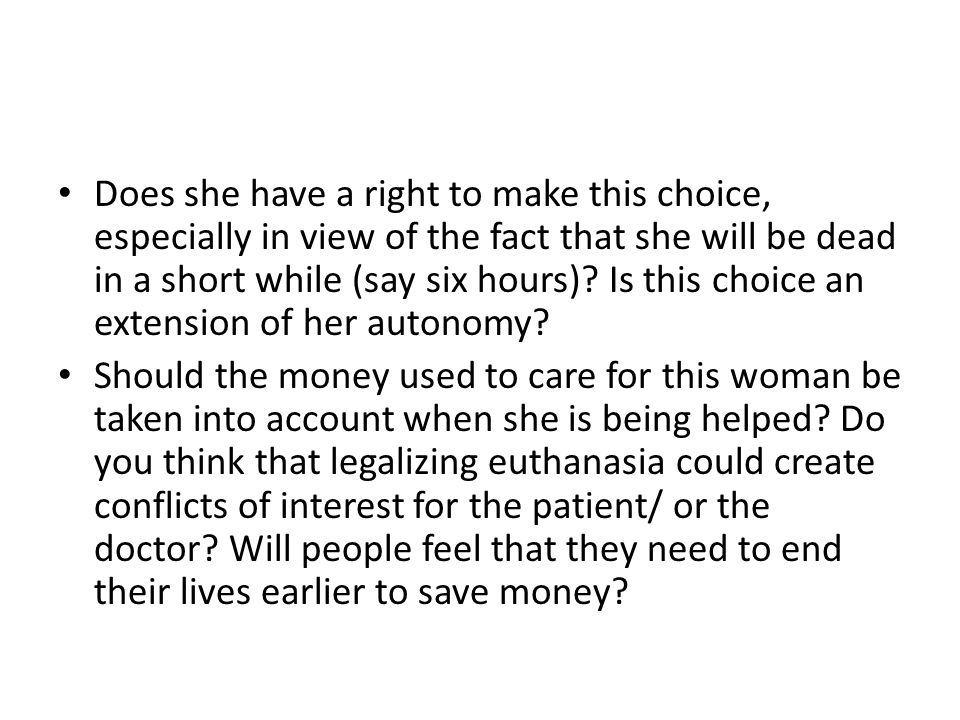 Does she have a right to make this choice, especially in view of the fact that she will be dead in a short while (say six hours) Is this choice an extension of her autonomy