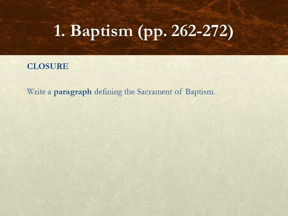 1. Baptism (pp. 262-272) CLOSURE Write a paragraph defining the Sacrament of Baptism.