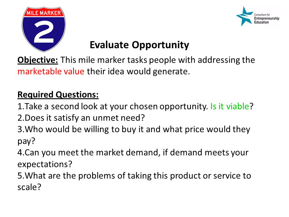 Evaluate Opportunity Objective: This mile marker tasks people with addressing the marketable value their idea would generate.