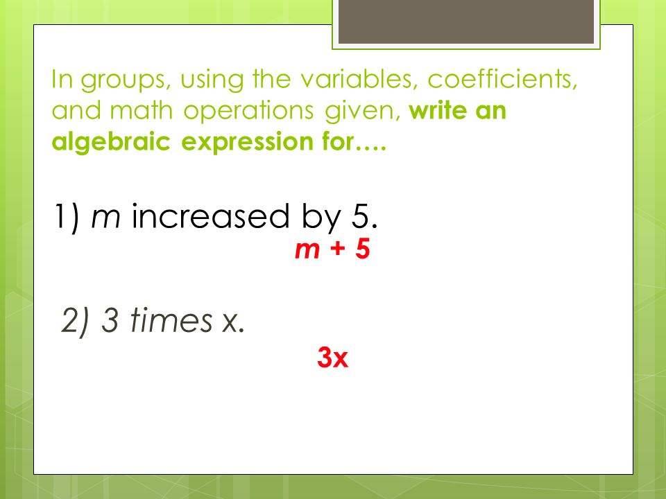 In groups, using the variables, coefficients, and math operations given, write an algebraic expression for…. 1) m increased by 5.