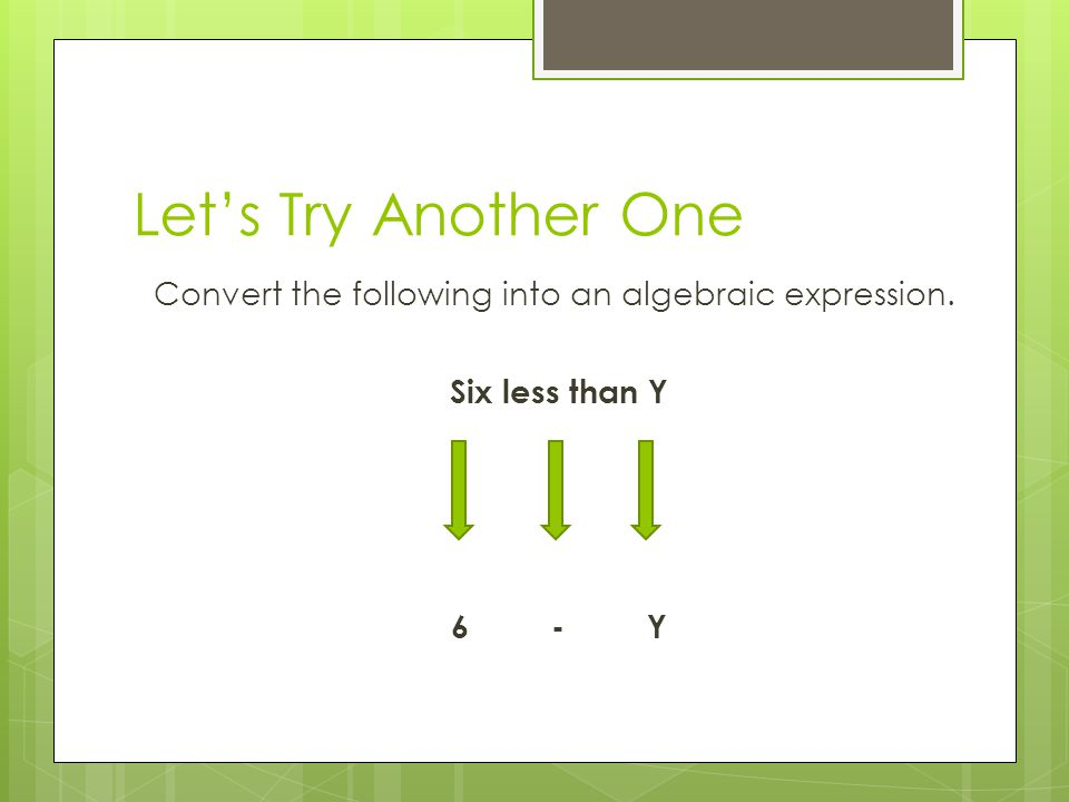 Let's Try Another One Convert the following into an algebraic expression. Six less than Y 6 - Y