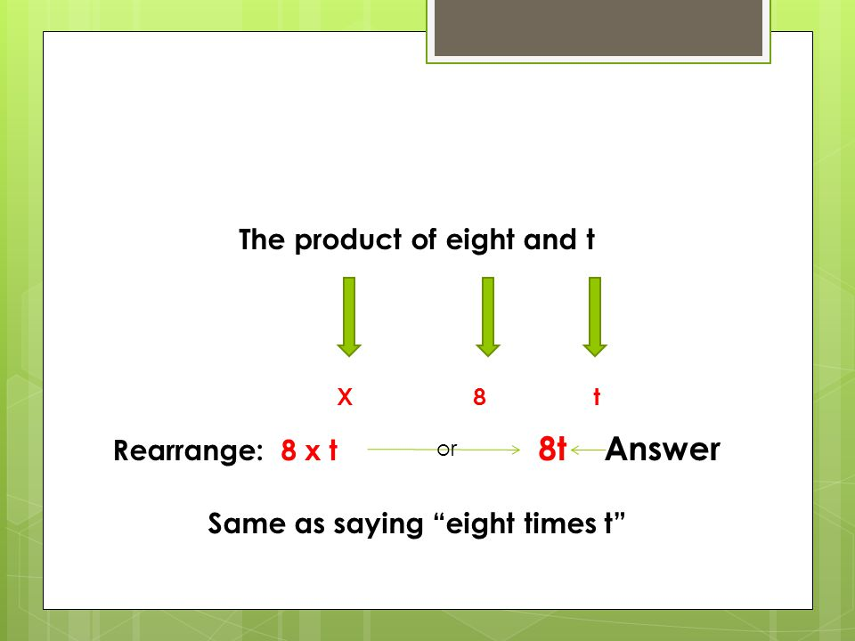 The product of eight and t Rearrange: 8 x t 8t Answer Same as saying eight times t
