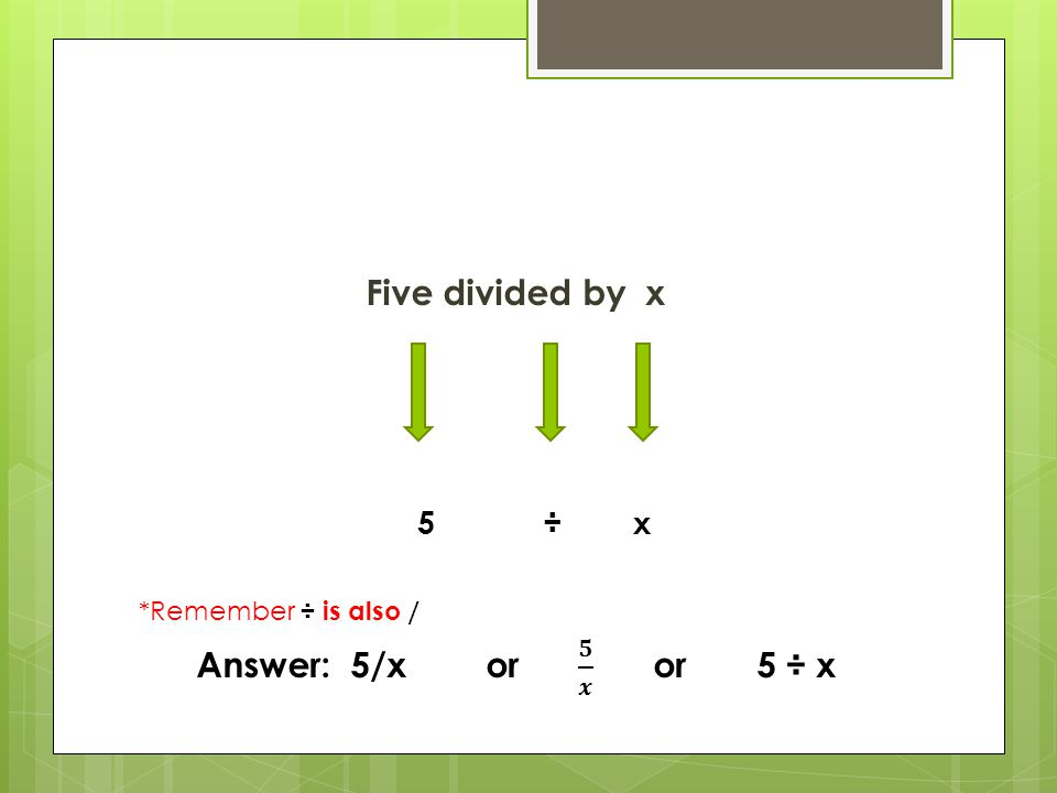 Five divided by x Answer: 5/x or 𝟓 𝒙 or 5 ÷ x 5 ÷ x