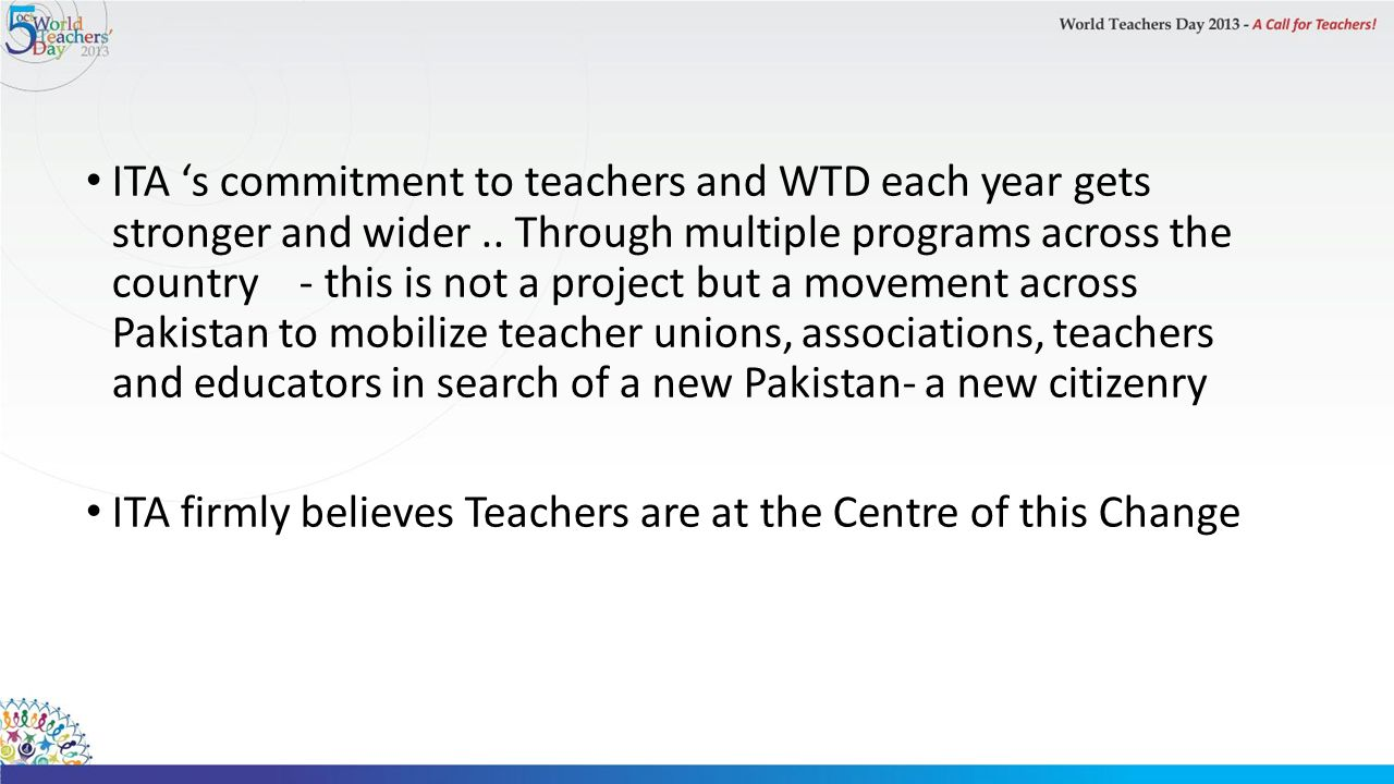 ITA 's commitment to teachers and WTD each year gets stronger and wider .. Through multiple programs across the country - this is not a project but a movement across Pakistan to mobilize teacher unions, associations, teachers and educators in search of a new Pakistan- a new citizenry