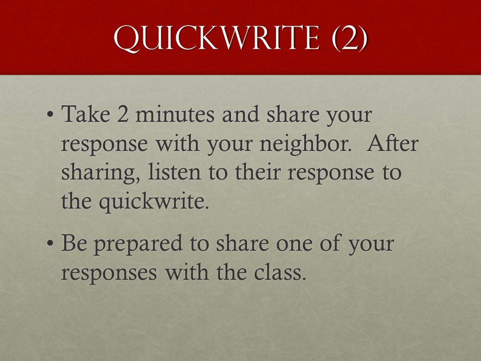 Quickwrite (2) Take 2 minutes and share your response with your neighbor. After sharing, listen to their response to the quickwrite.