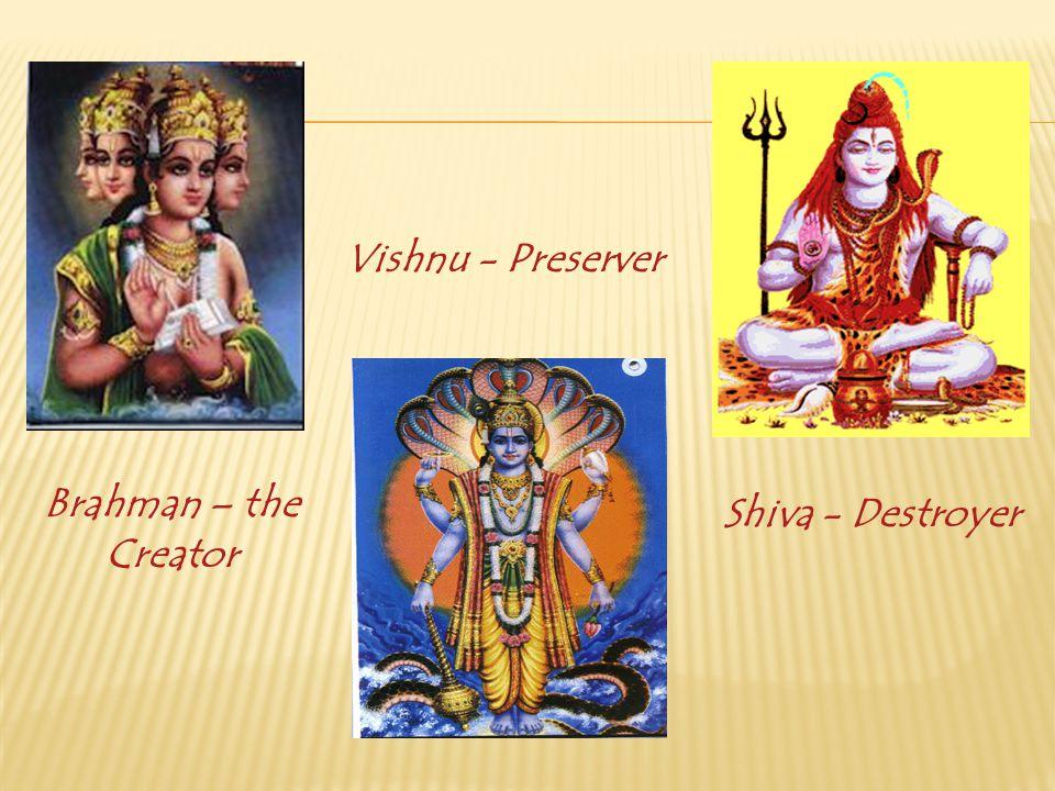Vishnu - Preserver Brahman – the Creator Shiva - Destroyer