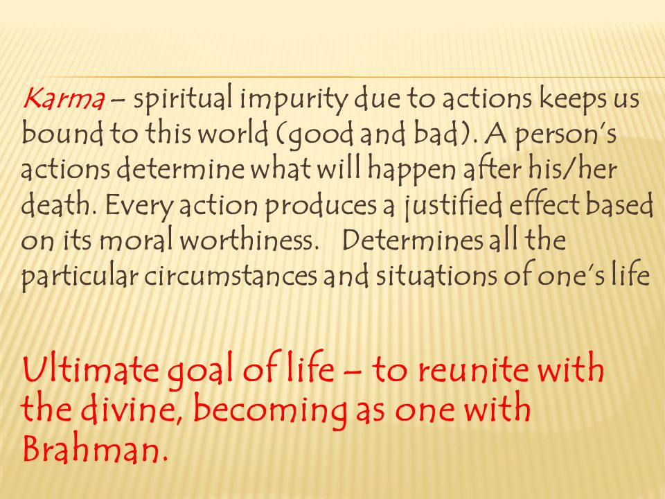 Karma – spiritual impurity due to actions keeps us bound to this world (good and bad). A person's actions determine what will happen after his/her death. Every action produces a justified effect based on its moral worthiness. Determines all the particular circumstances and situations of one's life