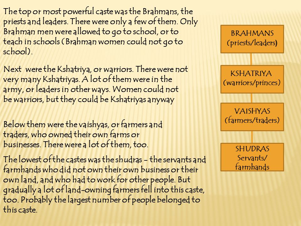 The top or most powerful caste was the Brahmans, the priests and leaders. There were only a few of them. Only Brahman men were allowed to go to school, or to teach in schools (Brahman women could not go to school).