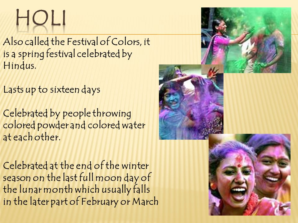 holi Also called the Festival of Colors, it is a spring festival celebrated by Hindus. Lasts up to sixteen days.
