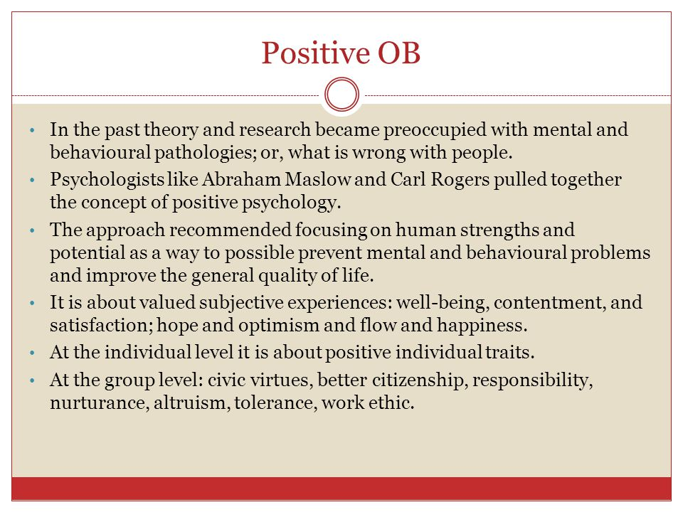 Positive OB In the past theory and research became preoccupied with mental and behavioural pathologies; or, what is wrong with people.