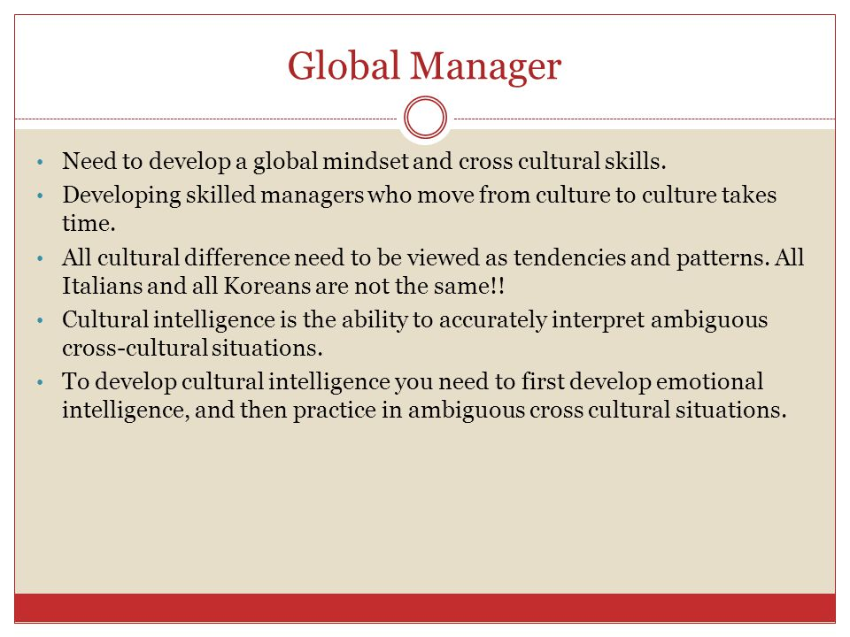 Global Manager Need to develop a global mindset and cross cultural skills. Developing skilled managers who move from culture to culture takes time.
