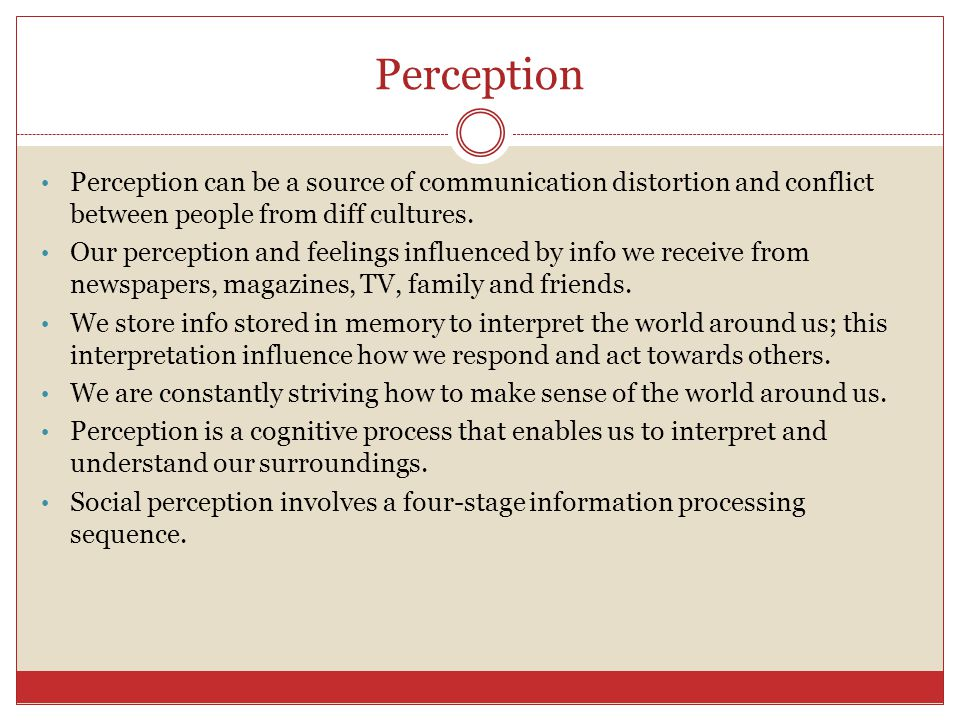Perception Perception can be a source of communication distortion and conflict between people from diff cultures.