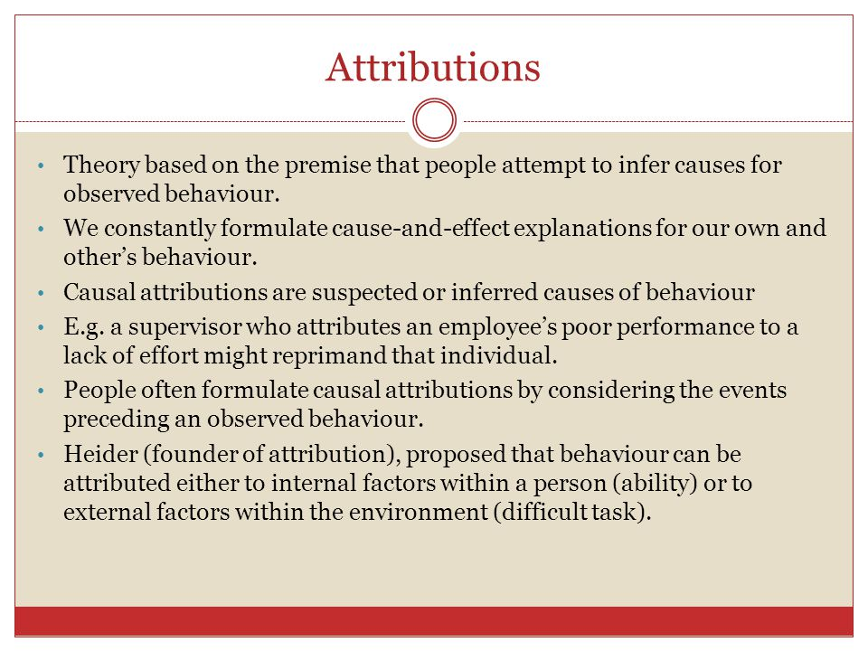 Attributions Theory based on the premise that people attempt to infer causes for observed behaviour.