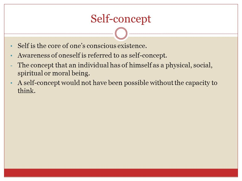 Self-concept Self is the core of one's conscious existence.