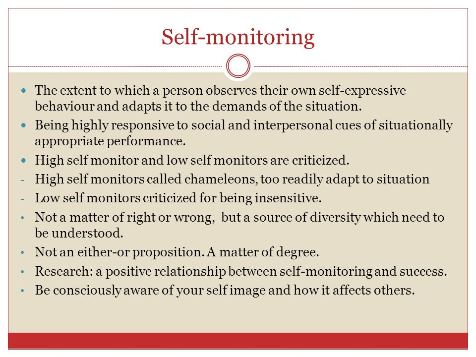 Self-monitoring The extent to which a person observes their own self-expressive behaviour and adapts it to the demands of the situation.