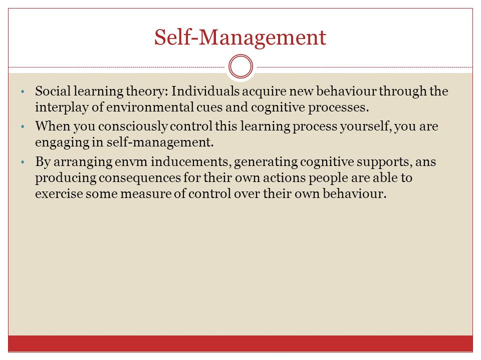 Self-Management Social learning theory: Individuals acquire new behaviour through the interplay of environmental cues and cognitive processes.
