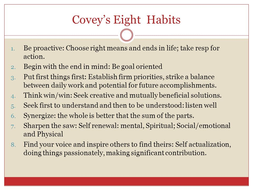 Covey's Eight Habits Be proactive: Choose right means and ends in life; take resp for action. Begin with the end in mind: Be goal oriented.