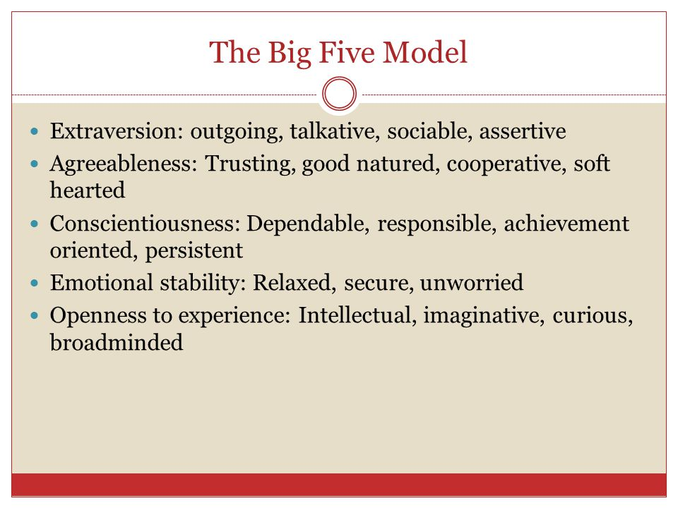 The Big Five Model Extraversion: outgoing, talkative, sociable, assertive. Agreeableness: Trusting, good natured, cooperative, soft hearted.