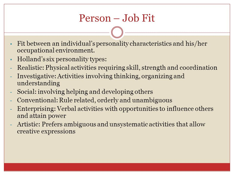 Person – Job Fit Fit between an individual's personality characteristics and his/her occupational environment.