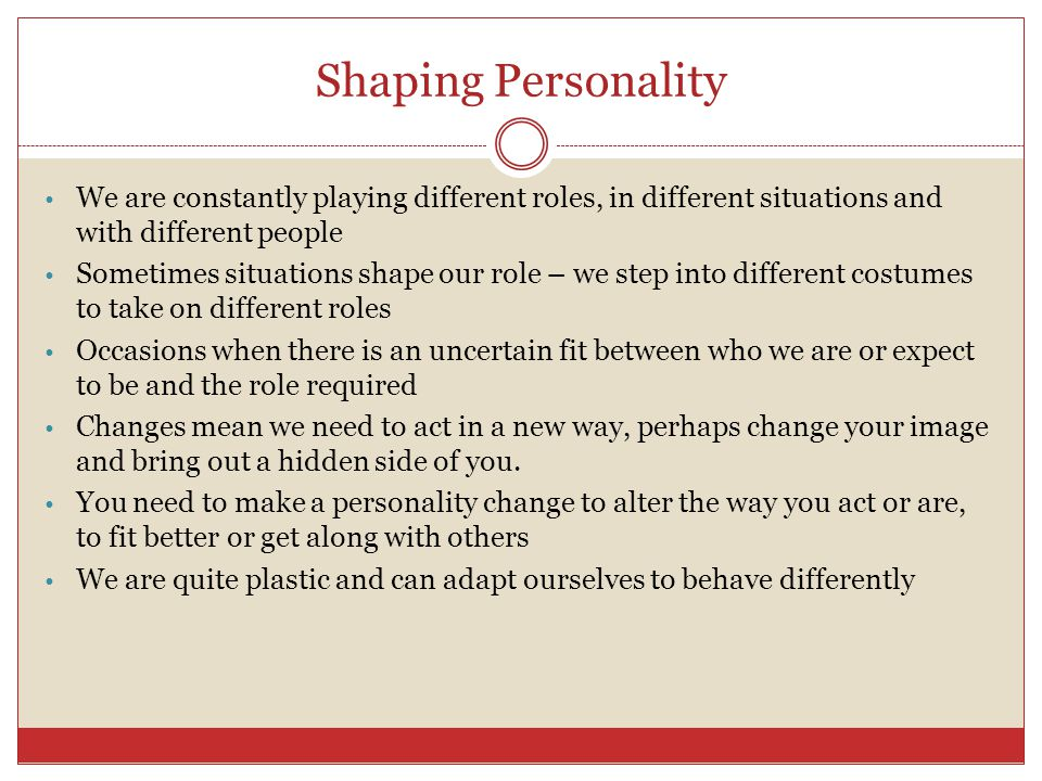 Shaping Personality We are constantly playing different roles, in different situations and with different people.