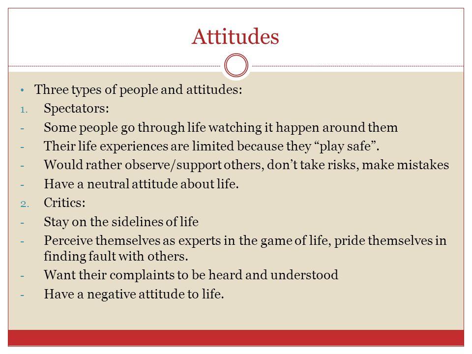 Attitudes Three types of people and attitudes: Spectators:
