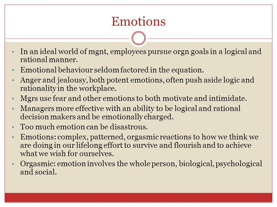 Emotions In an ideal world of mgnt, employees pursue orgn goals in a logical and rational manner.