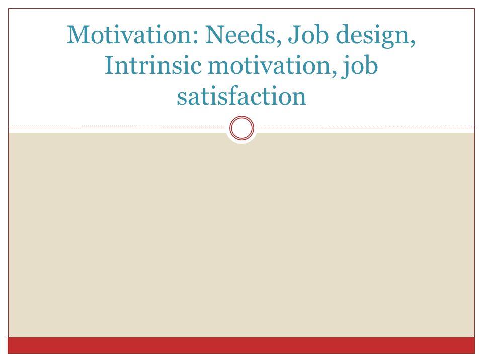Motivation: Needs, Job design, Intrinsic motivation, job satisfaction