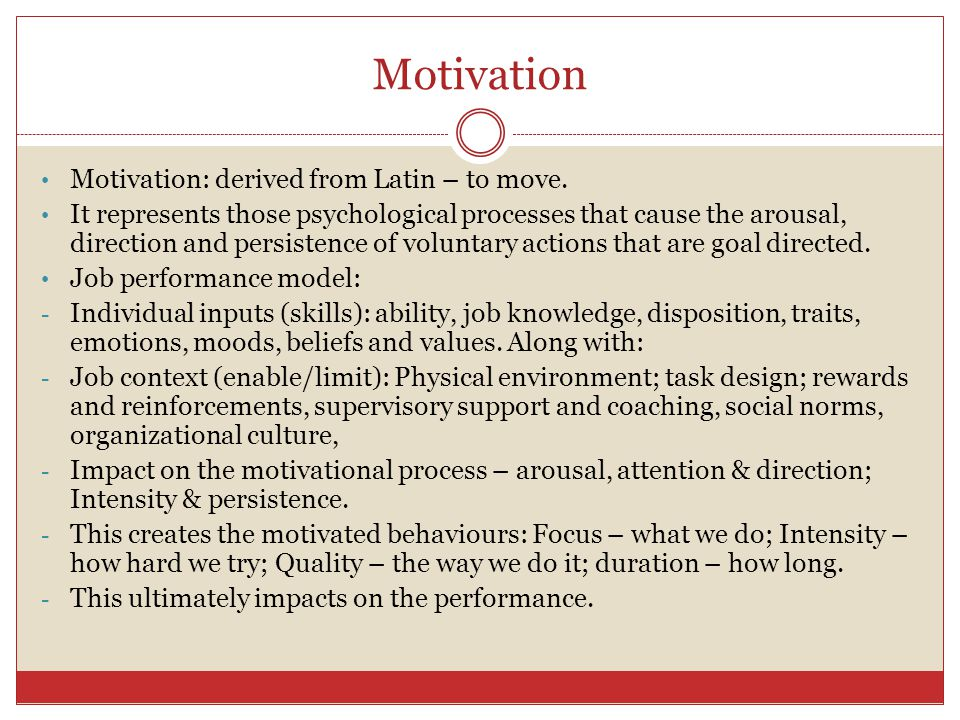 Motivation Motivation: derived from Latin – to move.