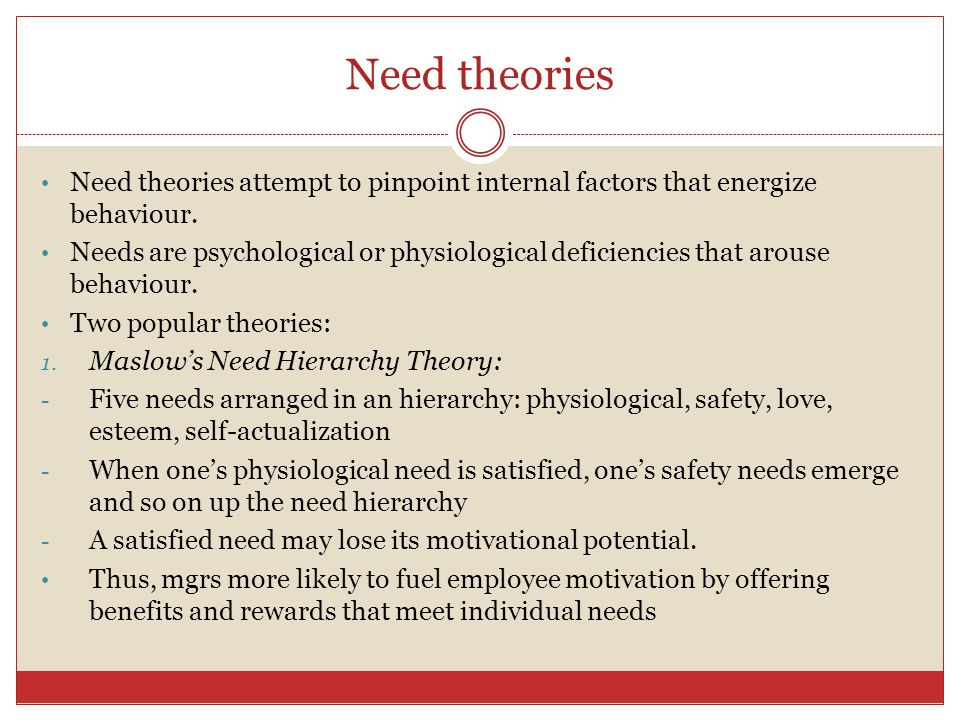 Need theories Need theories attempt to pinpoint internal factors that energize behaviour.