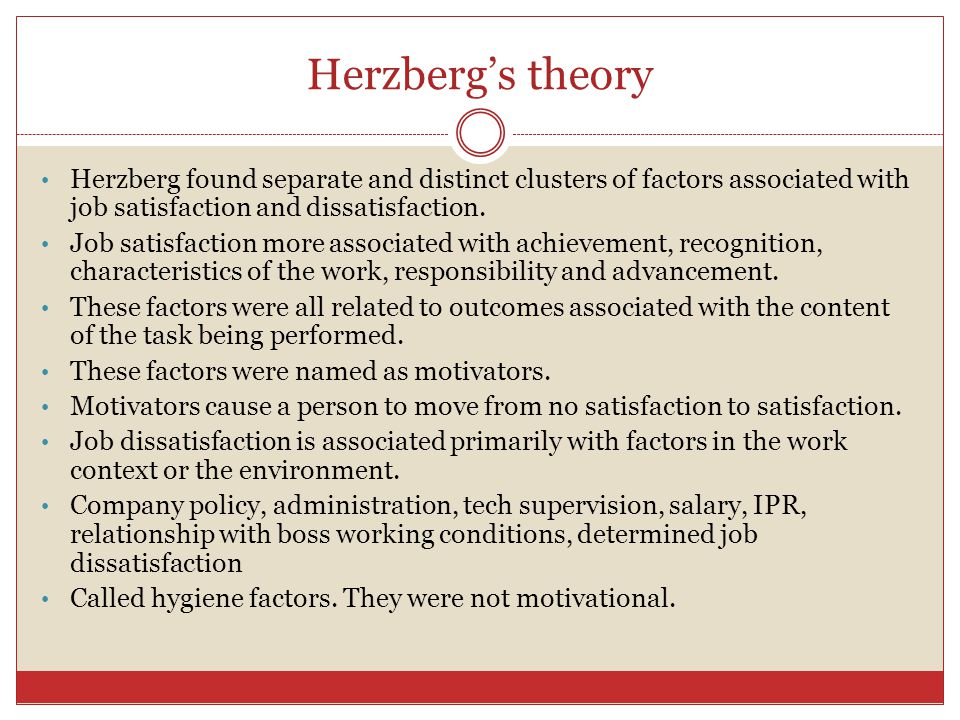Herzberg's theory Herzberg found separate and distinct clusters of factors associated with job satisfaction and dissatisfaction.