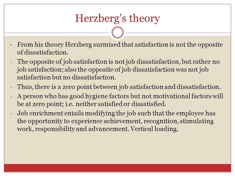 Herzberg's theory From his theory Herzberg surmised that satisfaction is not the opposite of dissatisfaction.