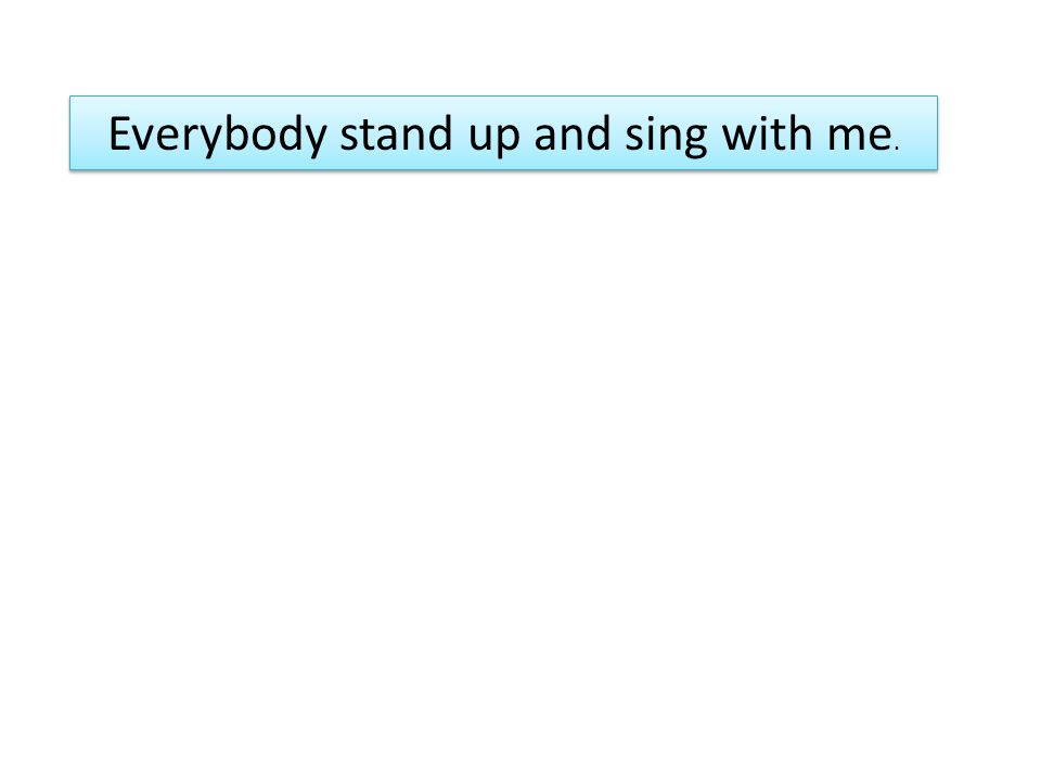 Everybody stand up and sing with me.