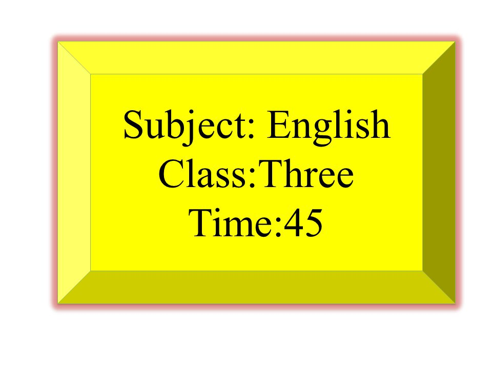 Subject: English Class:Three Time:45