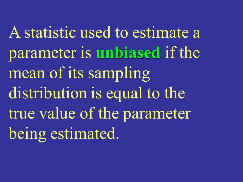 A statistic used to estimate a parameter is unbiased if the mean of its sampling distribution is equal to the true value of the parameter being estimated.