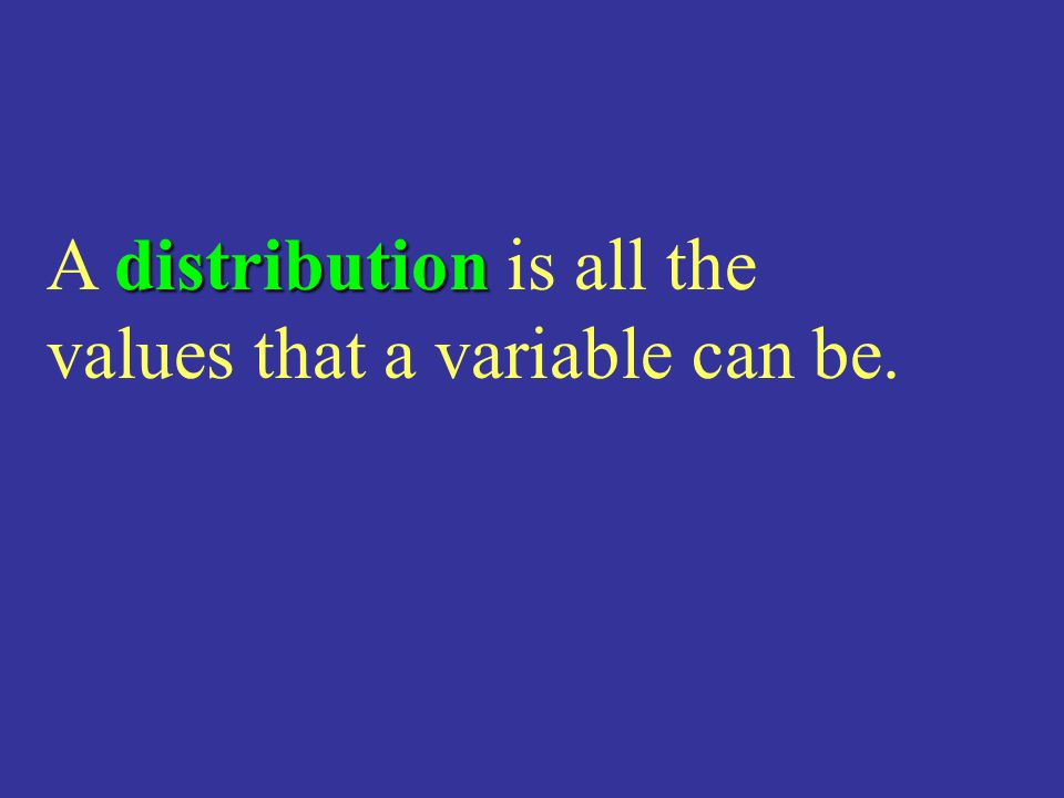 A distribution is all the values that a variable can be.