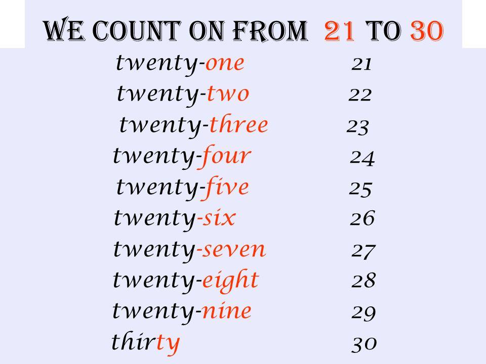 We count on from 21 to 30 twenty-one 21 twenty-two 22 twenty-three 23