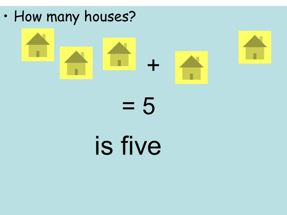 How many houses + = 5 is five