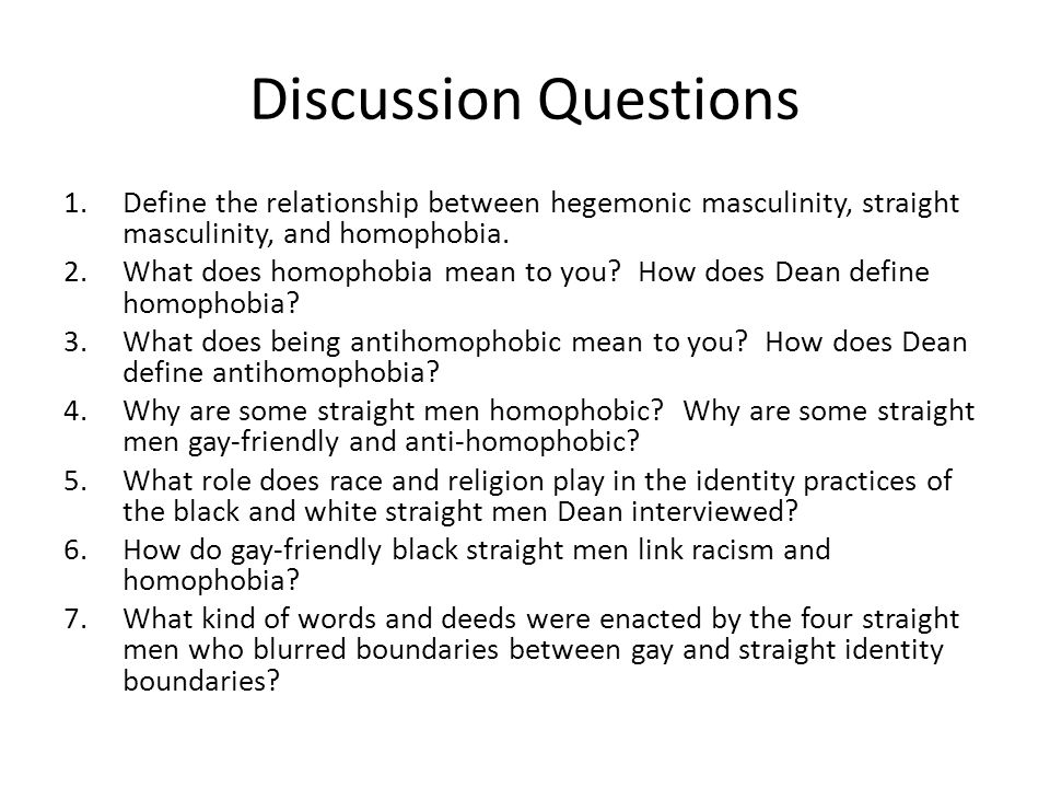 Discussion Questions Define the relationship between hegemonic masculinity, straight masculinity, and homophobia.