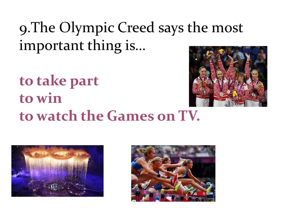 9.The Olympic Creed says the most important thing is… to take part to win to watch the Games on TV.