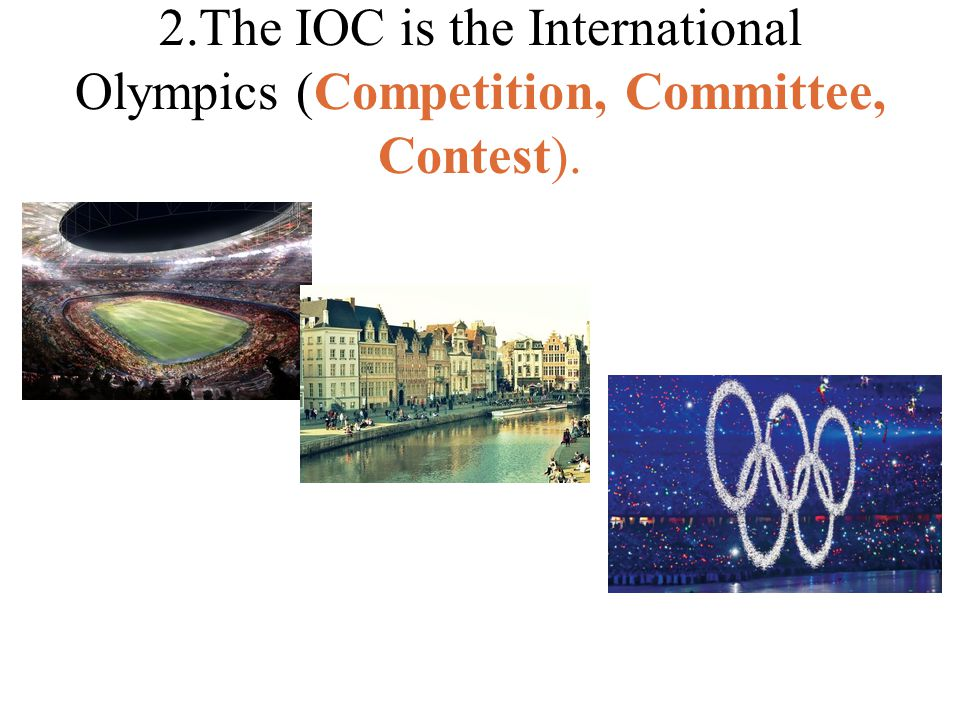 2.The IOC is the International Olympics (Competition, Committee, Contest).