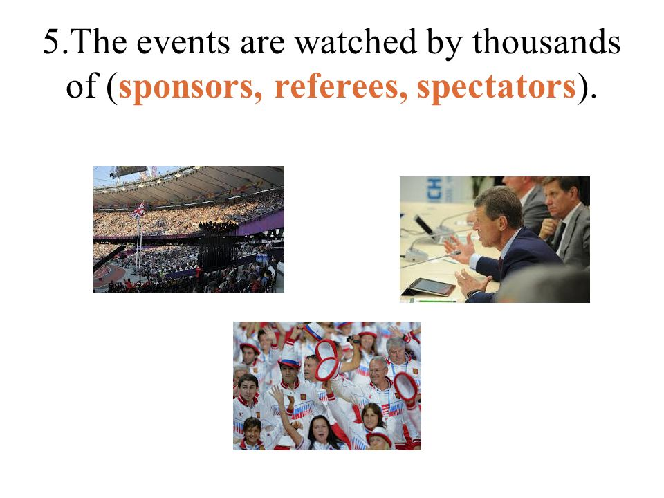 5.The events are watched by thousands of (sponsors, referees, spectators).
