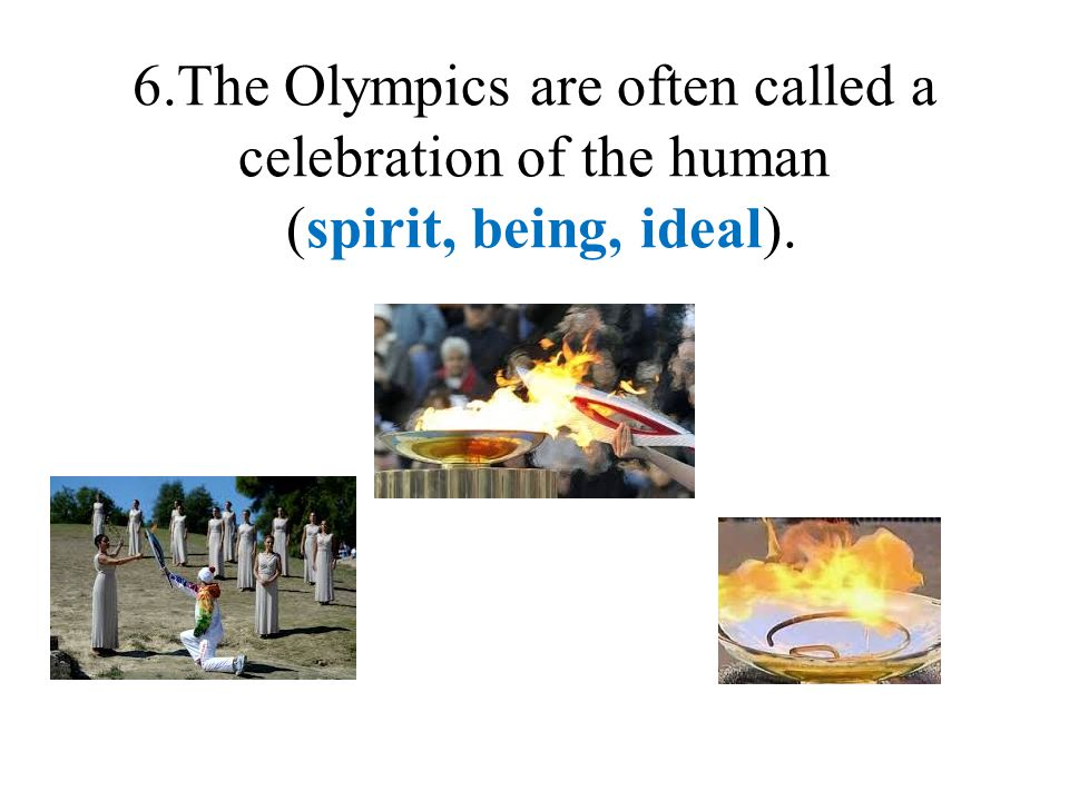 6.The Olympics are often called a celebration of the human (spirit, being, ideal).