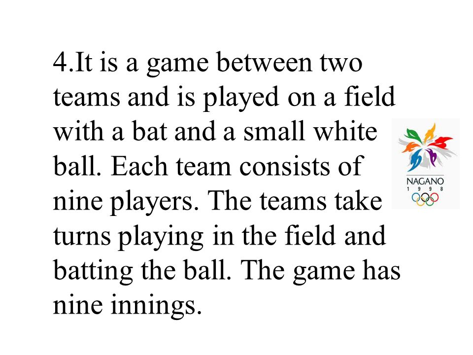 4.It is a game between two teams and is played on a field with a bat and a small white ball.