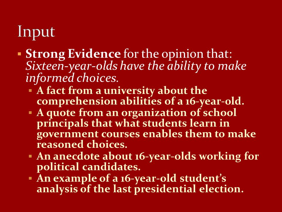 Input Strong Evidence for the opinion that: Sixteen-year-olds have the ability to make informed choices.
