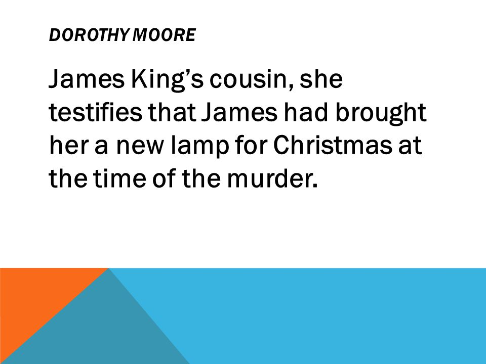 Dorothy Moore James King's cousin, she testifies that James had brought her a new lamp for Christmas at the time of the murder.